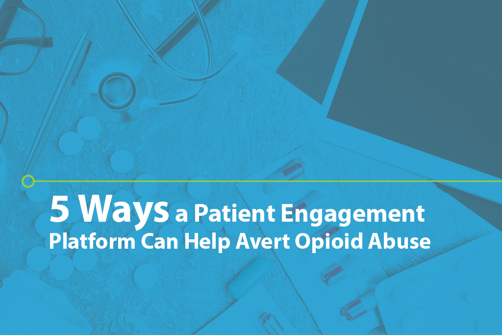 5 Ways a Patient Engagement Platform can Help Avert Opioid Abuse