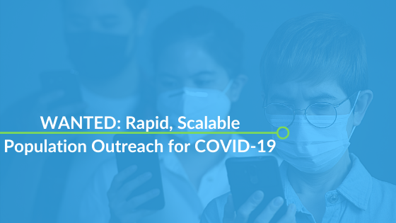 WANTED: Rapid, Scalable Population Outreach for COVID-19